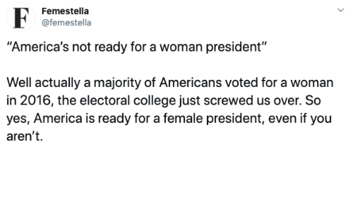 "In 2016: Femestella  @femestella  ""America's not ready for a woman president""  Well actually a majority of Americans voted for a woman  in 2016, the electoral college just screwed us over. So  yes, America is ready for a female president, even if you  aren't"