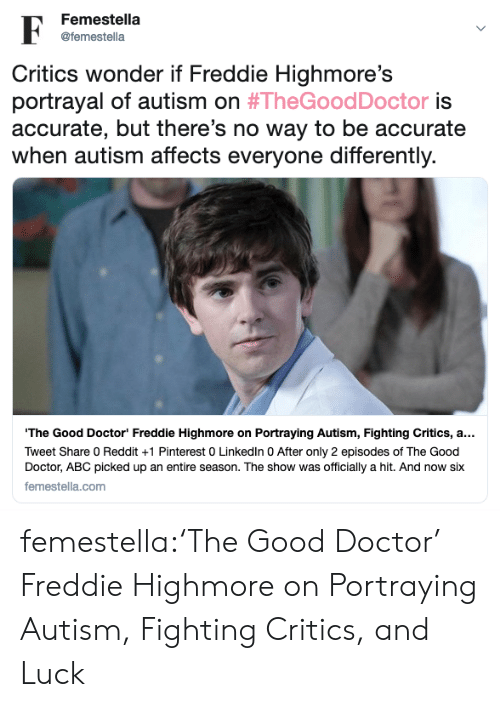 Abc, Doctor, and Reddit: Femestella  @femestella  Critics wonder if Freddie Highmore's  portrayal of autism on #TheGoodDoctor is  accurate, but there's no way to be accurate  when autism affects everyone differently  The Good Doctor Freddie Highmore on Portraying Autism, Fighting Critics, a..  Tweet Share 0 Reddit +1 Pinterest 0 Linkedln 0 After only 2 episodes of The Good  Doctor, ABC picked up an entire season. The show was officially a hit. And now six  femestella.com femestella:'The Good Doctor' Freddie Highmore on Portraying Autism, Fighting Critics, and Luck