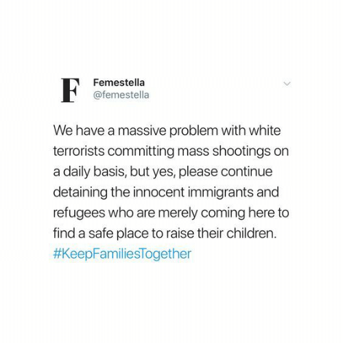 Immigrants: Femestella  @femestella  We have a massive problem with white  terrorists committing mass shootings on  a daily basis, but yes, please continue  detaining the innocent immigrants and  refugees who are merely coming here to  find a safe place to raise their children
