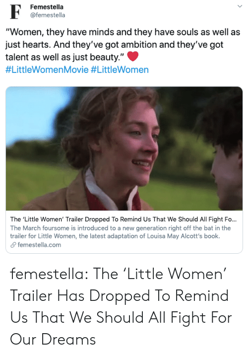 "As Well As: Femestella  @femestella  ""Women, they have minds and they have souls as well as  just hearts. And they've got ambition and they've got  talent as well as just beauty.""  #LittleWomenMovie #LittleWomen  The 'Little Women' Trailer Dropped To Remind Us That We Should All Fight Fo...  The March foursome is introduced to a new generation right off the bat in the  trailer for Little Women, the latest adaptation of Louisa May Alcott's book.  femestella.com femestella: The 'Little Women' Trailer Has Dropped To Remind Us That We Should All Fight For Our Dreams"