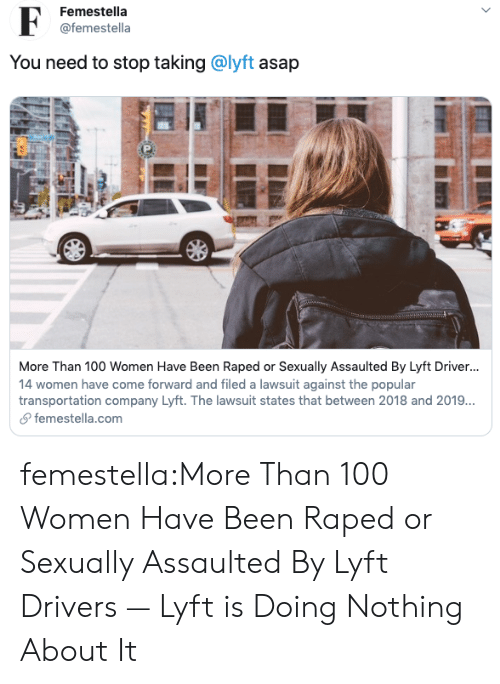 Target, Tumblr, and Blog: Femestella  @femestella  You need to stop taking @lyft asap  More Than 100 Women Have Been Raped or Sexually Assaulted By Lyft Driver...  14 women have come forward and filed a lawsuit against the popular  transportation company Lyft. The lawsuit states that between 2018 and 2019..  femestella.com  > femestella:More Than 100 Women Have Been Raped or Sexually Assaulted By Lyft Drivers — Lyft is Doing Nothing About It