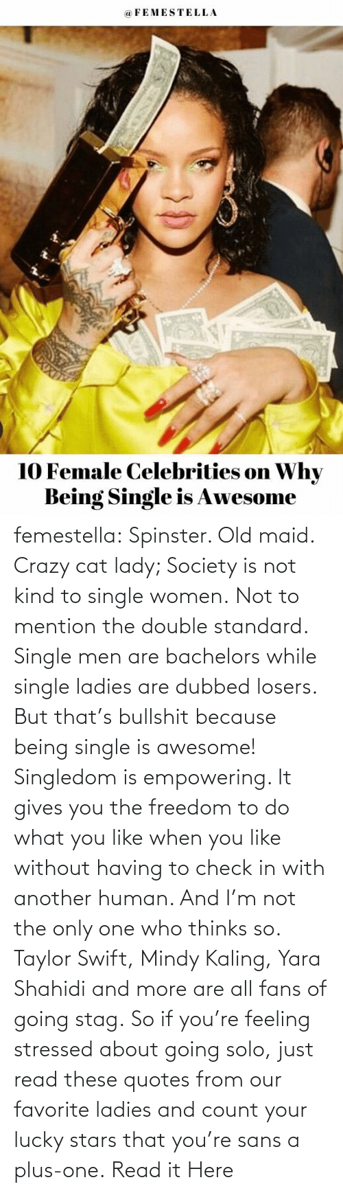 lady: femestella: Spinster. Old maid. Crazy cat lady; Society is not kind to single women. Not to mention the double standard. Single men are bachelors while single ladies are dubbed losers. But that's bullshit because being single is awesome! Singledom is empowering. It gives you the freedom to do what you like when you like without having to check in with another human. And I'm not the only one who thinks so. Taylor Swift, Mindy Kaling, Yara Shahidi and more are all fans of going stag. So if you're feeling stressed about going solo, just read these quotes from our favorite ladies and count your lucky stars that you're sans a plus-one. Read it Here
