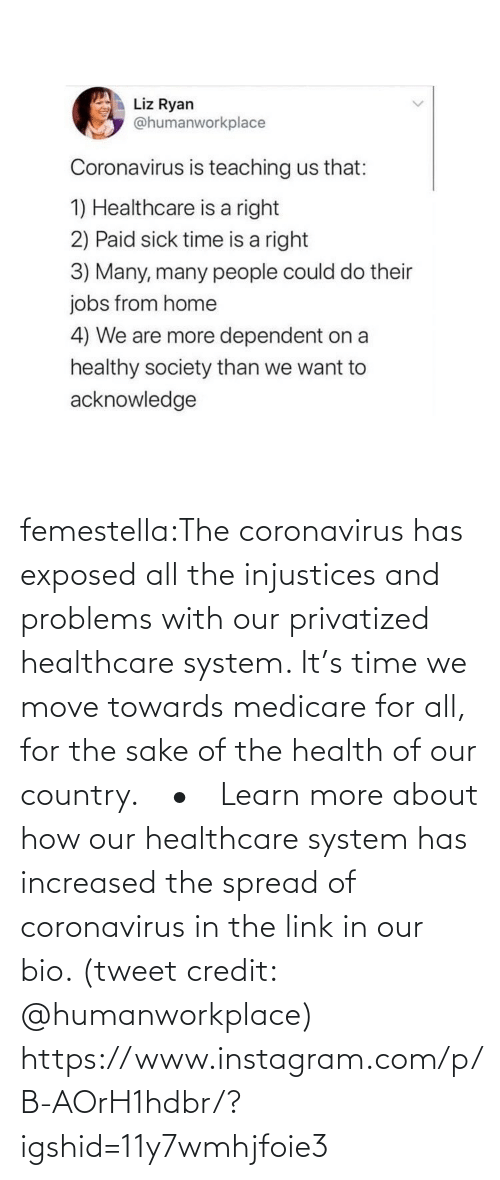 problems: femestella:The coronavirus has exposed all the injustices and problems with our privatized healthcare system. It's time we move towards medicare for all, for the sake of the health of our country.⠀ •⠀ Learn more about how our healthcare system has increased the spread of coronavirus in the link in our bio. (tweet credit: @humanworkplace) https://www.instagram.com/p/B-AOrH1hdbr/?igshid=11y7wmhjfoie3