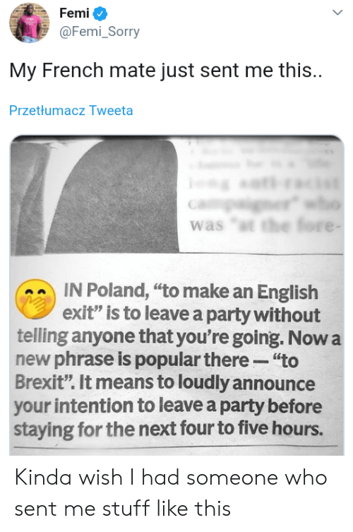 """Announce: Femi  @Femi_Sorry  My French mate just sent me this.  Przetłumacz Tweeta  er  was """"t the fore -  IN Poland, """"to make an English  exit"""" is to leave a party without  telling anyone that you're going. Now a  new phrase is popular there """"to  Brexit"""". It means to loudly announce  your intention to leave a party before  staying for the next four to five hours. Kinda wish I had someone who sent me stuff like this"""