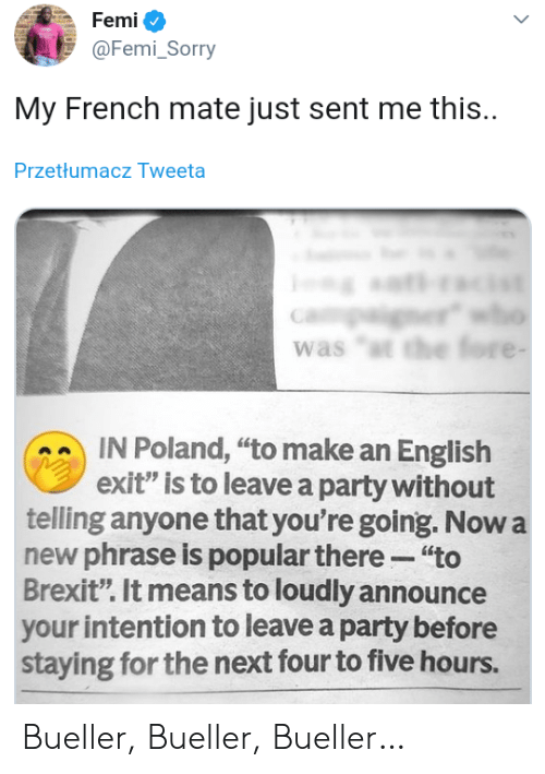 """Announce: Femi  @Femi_Sorry  My French mate just sent me this.  Przetłumacz Tweeta  er  was """"t the fore -  IN Poland, """"to make an English  exit"""" is to leave a party without  telling anyone that you're going. Now a  new phrase is popular there """"to  Brexit"""". It means to loudly announce  your intention to leave a party before  staying for the next four to five hours. Bueller, Bueller, Bueller…"""
