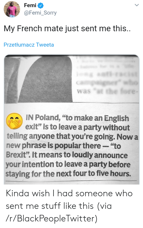 """Announce: Femi  @Femi_Sorry  My French mate just sent me this.  Przetłumacz Tweeta  er  was """"t the fore -  IN Poland, """"to make an English  exit"""" is to leave a party without  telling anyone that you're going. Now a  new phrase is popular there """"to  Brexit"""". It means to loudly announce  your intention to leave a party before  staying for the next four to five hours. Kinda wish I had someone who sent me stuff like this (via /r/BlackPeopleTwitter)"""