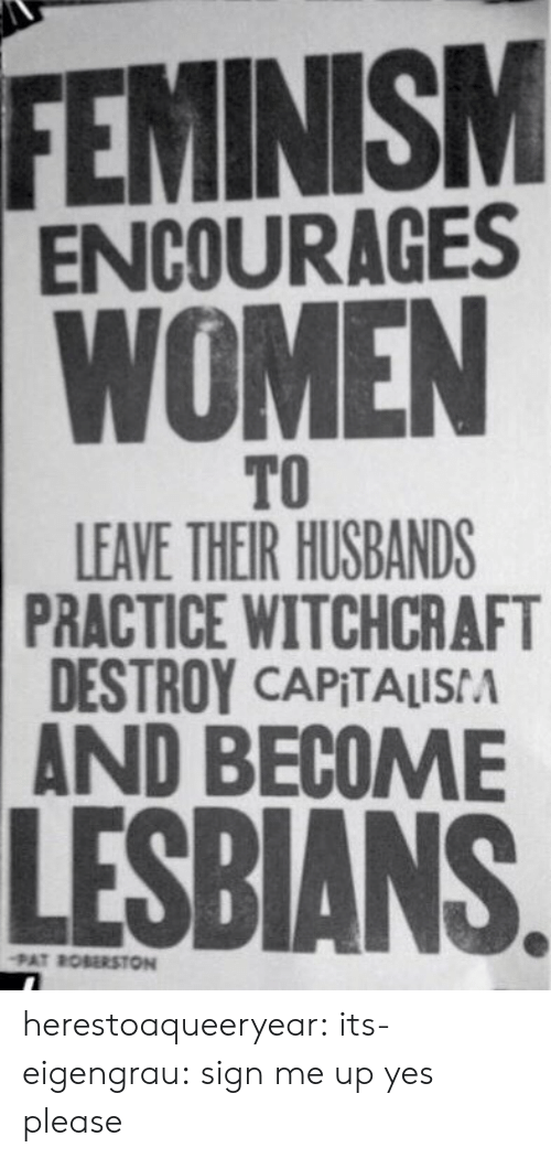 Feminism: FEMINISM  ENCOURAGES  WOMEN  TO  LEAVE THEIR HUSBANDS  PRACTICE WITCHCRAFT  DESTROY CAPITALISA  AND BECOME  LESBIANS  PAT ROBERSTON herestoaqueeryear: its-eigengrau: sign me up  yes please