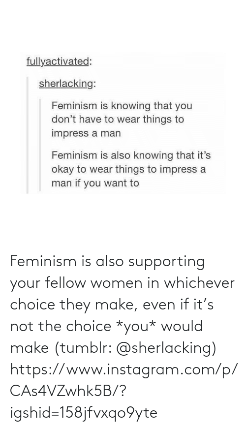 If It: Feminism is also supporting your fellow women in whichever choice they make, even if it's not the choice *you* would make (tumblr: @sherlacking)  https://www.instagram.com/p/CAs4VZwhk5B/?igshid=158jfvxqo9yte