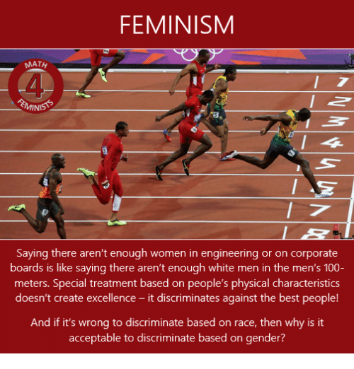 Femination: FEMINISM  Saying there aren't enough women in engineering or on corporate  boards is saying there aren't enough the men's 100  meters. Special treatment based on people's physical characteristics  doesn't create excellence  it discriminates against the best people  And if it's wrong to discriminate based on race, then why is it  acceptable to discriminate based on gender?