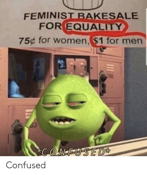 equality: FEMINIST BAKESALE  FOR EQUALITY  75¢ for women,$1 for men  63  CONFUSED* Confused