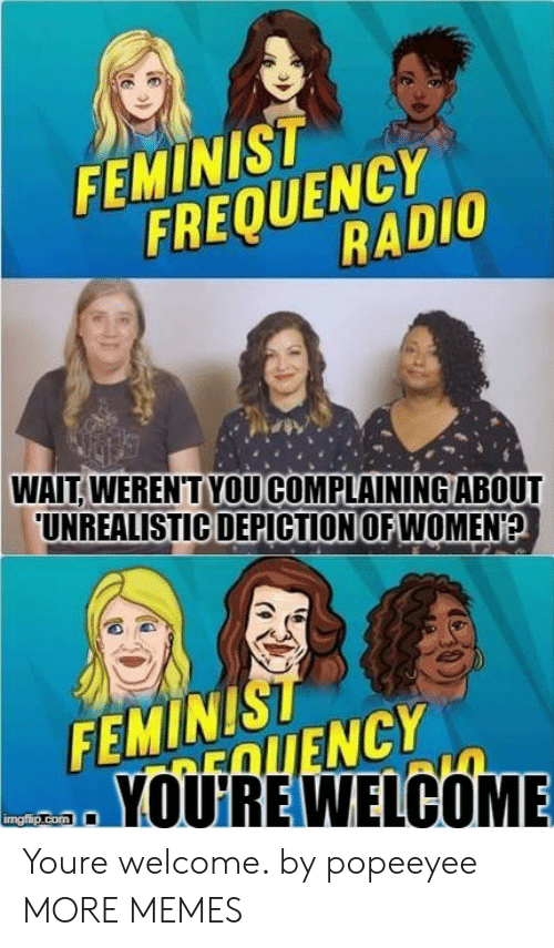 Dank, Memes, and Radio: FEMINIST  FREQUENCr  RADIO  WAIT. WEREN'TYOU COMPLAINING ABOUT  UNREALISTIC DEPICTION OFWOMEN  FEMINIST  EOLIENCY  YOUIRE WELCOME  mgiip.com Youre welcome. by popeeyee MORE MEMES