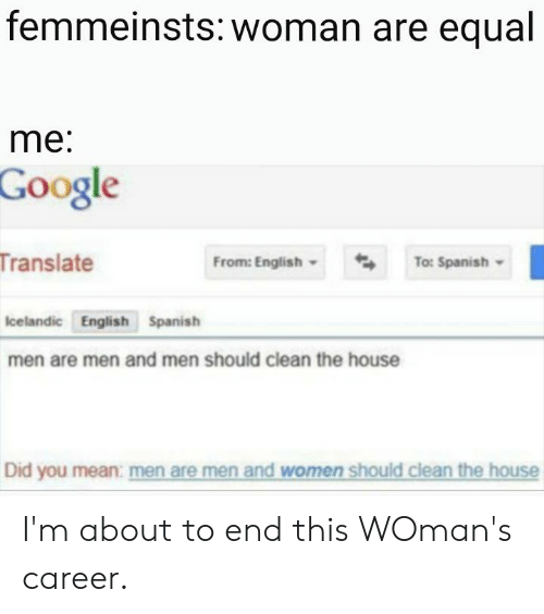 English To Spanish: femmeinsts: woman are equal  me:  Google  Translate  From: English  To: Spanish  Icelandic English Spanish  men are men and men should clean the house  Did you mean: men are men and women should clean the house I'm about to end this WOman's career.