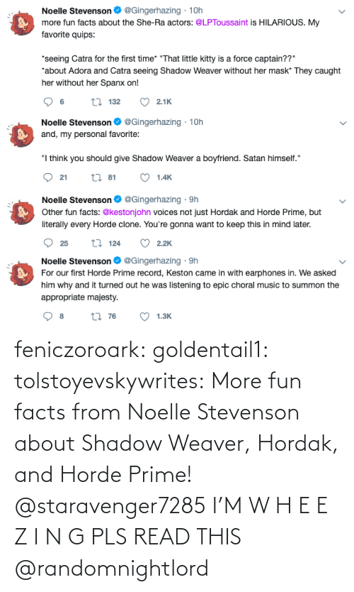 read: feniczoroark:  goldentail1:  tolstoyevskywrites:  More fun facts from Noelle Stevenson about Shadow Weaver, Hordak, and Horde Prime!   @staravenger7285 I'M W H E E Z I N G PLS READ THIS   @randomnightlord