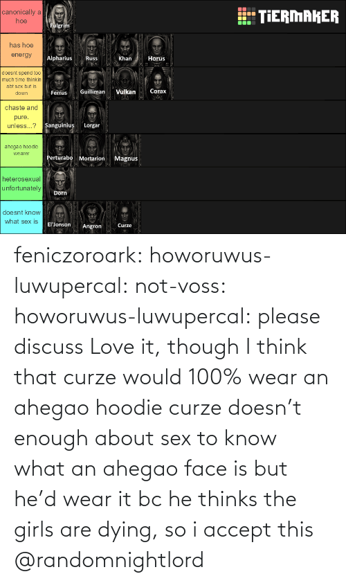 Sex: feniczoroark:  howoruwus-luwupercal:  not-voss: howoruwus-luwupercal:  please discuss   Love it, though I think that curze would 100% wear an ahegao hoodie  curze doesn't enough about sex to know what an ahegao face is but he'd wear it bc he thinks the girls are dying, so i accept this   @randomnightlord