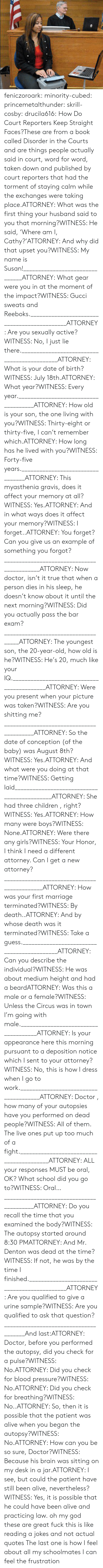fuck this: feniczoroark:  minority-cubed:  princemetalthunder:  skrill-cosby:  drucila616:  How Do Court Reporters Keep Straight Faces?These are from a book called Disorder in the Courts and are things people actually said in court, word for word, taken down and published by court reporters that had the torment of staying calm while the exchanges were taking place.ATTORNEY: What was the first thing your husband said to you that morning?WITNESS: He said, 'Where am I, Cathy?'ATTORNEY: And why did that upset you?WITNESS: My name is Susan!_______________________________ATTORNEY: What gear were you in at the moment of the impact?WITNESS: Gucci sweats and Reeboks.____________________________________________ATTORNEY: Are you sexually active?WITNESS: No, I just lie there.____________________________________________ATTORNEY: What is your date of birth?WITNESS: July 18th.ATTORNEY: What year?WITNESS: Every year._____________________________________ATTORNEY: How old is your son, the one living with you?WITNESS: Thirty-eight or thirty-five, I can't remember which.ATTORNEY: How long has he lived with you?WITNESS: Forty-five years._________________________________ATTORNEY: This myasthenia gravis, does it affect your memory at all?WITNESS: Yes.ATTORNEY: And in what ways does it affect your memory?WITNESS: I forget..ATTORNEY: You forget? Can you give us an example of something you forgot?___________________________________________ATTORNEY: Now doctor, isn't it true that when a person dies in his sleep, he doesn't know about it until the next morning?WITNESS: Did you actually pass the bar exam?____________________________________ATTORNEY: The youngest son, the 20-year-old, how old is he?WITNESS: He's 20, much like your IQ.___________________________________________ATTORNEY: Were you present when your picture was taken?WITNESS: Are you shitting me?_________________________________________ATTORNEY: So the date of conception (of the baby) was August 8th?WITNESS: Yes.ATTORNEY: And what were you doing at that time?WITNESS: Getting laid____________________________________________ATTORNEY: She had three children , right?WITNESS: Yes.ATTORNEY: How many were boys?WITNESS: None.ATTORNEY: Were there any girls?WITNESS: Your Honor, I think I need a different attorney. Can I get a new attorney?____________________________________________ATTORNEY: How was your first marriage terminated?WITNESS: By death..ATTORNEY: And by whose death was it terminated?WITNESS: Take a guess.___________________________________________ATTORNEY: Can you describe the individual?WITNESS: He was about medium height and had a beardATTORNEY: Was this a male or a female?WITNESS: Unless the Circus was in town I'm going with male._____________________________________ATTORNEY: Is your appearance here this morning pursuant to a deposition notice which I sent to your attorney?WITNESS: No, this is how I dress when I go to work.______________________________________ATTORNEY: Doctor , how many of your autopsies have you performed on dead people?WITNESS: All of them. The live ones put up too much of a fight._________________________________________ATTORNEY: ALL your responses MUST be oral, OK? What school did you go to?WITNESS: Oral…_________________________________________ATTORNEY: Do you recall the time that you examined the body?WITNESS: The autopsy started around 8:30 PMATTORNEY: And Mr. Denton was dead at the time?WITNESS: If not, he was by the time I finished.____________________________________________ATTORNEY: Are you qualified to give a urine sample?WITNESS: Are you qualified to ask that question?______________________________________And last:ATTORNEY: Doctor, before you performed the autopsy, did you check for a pulse?WITNESS: No.ATTORNEY: Did you check for blood pressure?WITNESS: No.ATTORNEY: Did you check for breathing?WITNESS: No..ATTORNEY: So, then it is possible that the patient was alive when you began the autopsy?WITNESS: No.ATTORNEY: How can you be so sure, Doctor?WITNESS: Because his brain was sitting on my desk in a jar.ATTORNEY: I see, but could the patient have still been alive, nevertheless?WITNESS: Yes, it is possible that he could have been alive and practicing law.  oh my god these are great  fuck this is like reading a jokes and not actual quotes   The last one is how I feel about all my schoolmates  I can feel the frustration