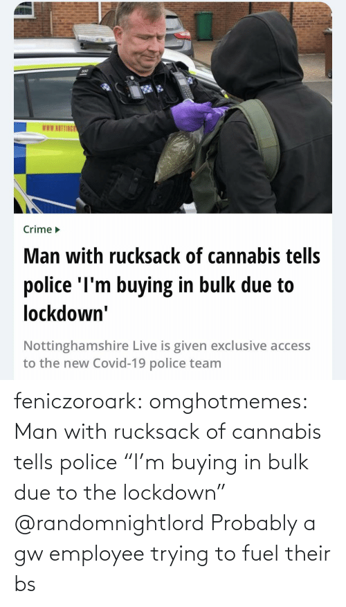 "probably: feniczoroark:  omghotmemes:  Man with rucksack of cannabis tells police ""I'm buying in bulk due to the lockdown""   @randomnightlord Probably a gw employee trying to fuel their bs"