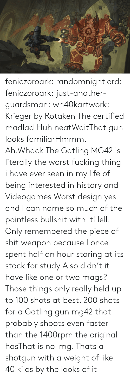 shots: feniczoroark:  randomnightlord:  feniczoroark:  just-another-guardsman:  wh40kartwork:  Krieger by  Rotaken    The certified madlad   Huh neatWaitThat gun looks familiarHmmm. Ah.Whack   The Gatling MG42 is literally the worst fucking thing i have ever seen in my life of being interested in history and Videogames   Worst design yes and I can name so much of the pointless bullshit with itHell. Only remembered the piece of shit weapon because I once spent half an hour staring at its stock for study   Also didn't it have like one or two mags? Those things only really held up to 100 shots at best. 200 shots for a Gatling gun mg42 that probably shoots even faster than the 1400rpm the original hasThat is no lmg. Thats a shotgun with a weight of like 40 kilos by the looks of it