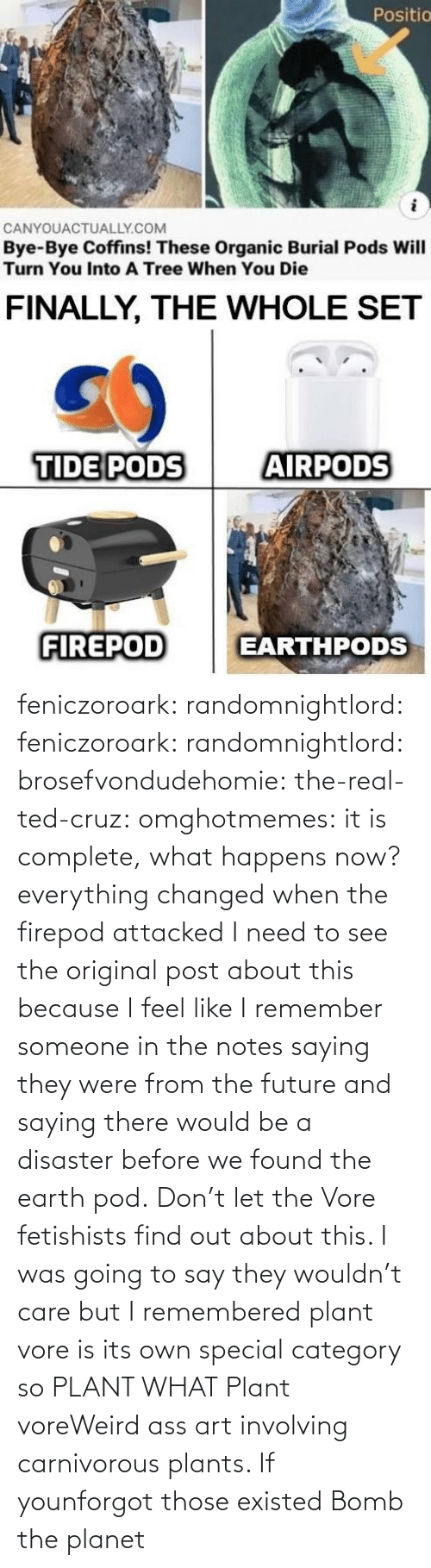 Find Out: feniczoroark:  randomnightlord:  feniczoroark:  randomnightlord:  brosefvondudehomie: the-real-ted-cruz:  omghotmemes: it is complete, what happens now? everything changed when the firepod attacked    I need to see the original post about this because I feel like I remember someone in the notes saying they were from the future and saying there would be a disaster before we found the earth pod.    Don't let the Vore fetishists find out about this.    I was going to say they wouldn't care but I remembered plant vore is its own special category so   PLANT WHAT   Plant voreWeird ass art involving carnivorous plants. If younforgot those existed   Bomb the planet