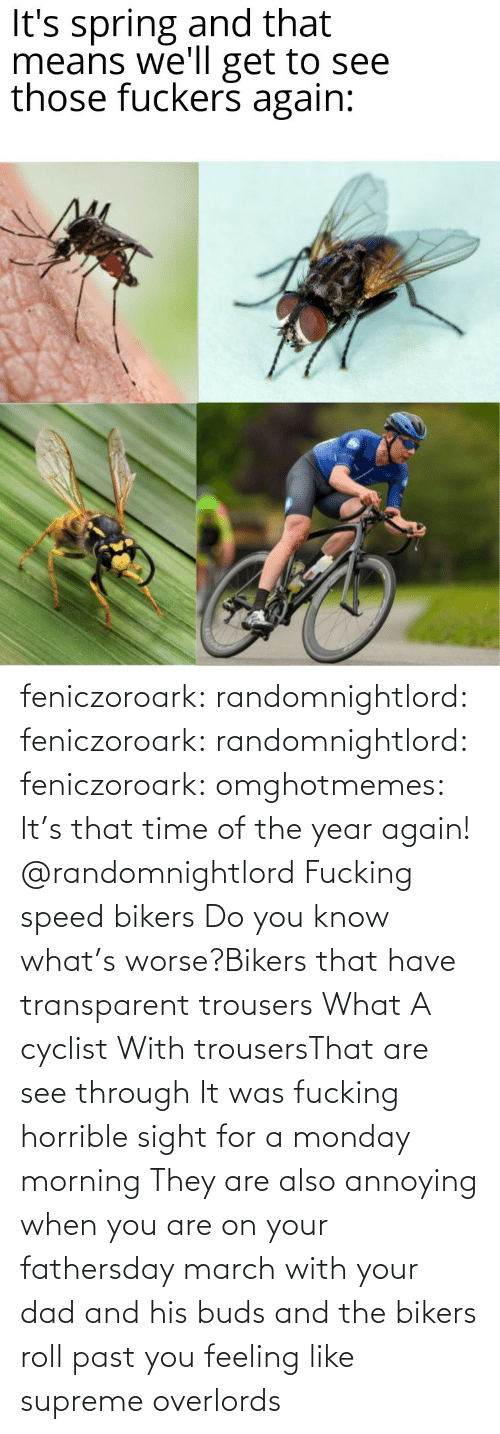 you know what: feniczoroark:  randomnightlord:  feniczoroark:  randomnightlord:  feniczoroark:  omghotmemes:  It's that time of the year again!   @randomnightlord    Fucking speed bikers   Do you know what's worse?Bikers that have transparent trousers   What   A cyclist With trousersThat are see through It was fucking horrible sight for a monday morning   They are also annoying when you are on your fathersday march with your dad and his buds and the bikers roll past you feeling like supreme overlords