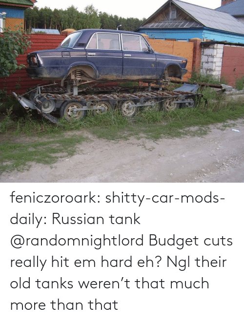eh: feniczoroark:  shitty-car-mods-daily:  Russian tank   @randomnightlord Budget cuts really hit em hard eh?   Ngl their old tanks weren't that much more than that