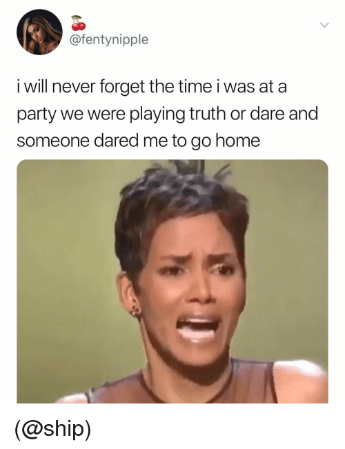 Party, Home, and Time: @fentynipple  i will never forget the time i was at a  party we were playing truth or dare and  someone dared me to go home (@ship)