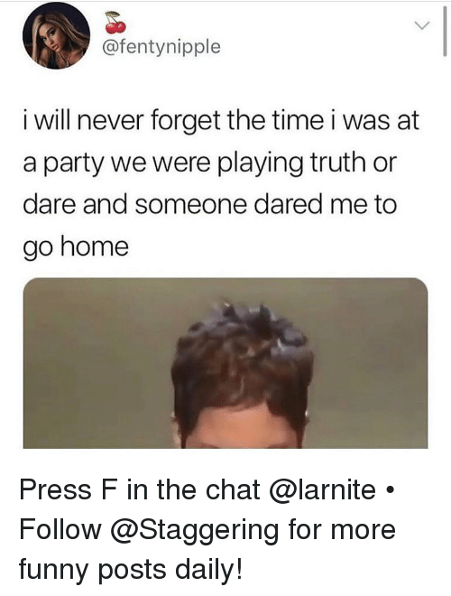 Funny, Party, and Chat: @fentynipple  i will never forget the time i was at  a party we were playing truth or  dare and someone dared me to  go home Press F in the chat @larnite • ➫➫➫ Follow @Staggering for more funny posts daily!