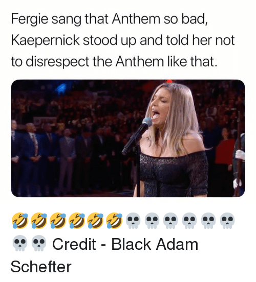 black adam: Fergie sang that Anthem so bad,  Kaepernick stood up and told her not  to disrespect the Anthem like that. 🤣🤣🤣🤣🤣🤣💀💀💀💀💀💀💀💀  Credit - Black Adam Schefter
