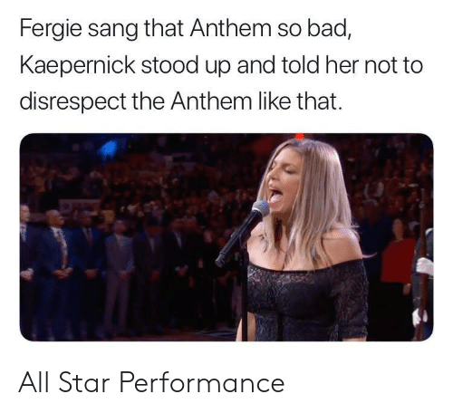 All Star, Bad, and Fergie: Fergie sang that Anthem so bad,  Kaepernick stood up and told her not to  disrespect the Anthem like that. All Star Performance