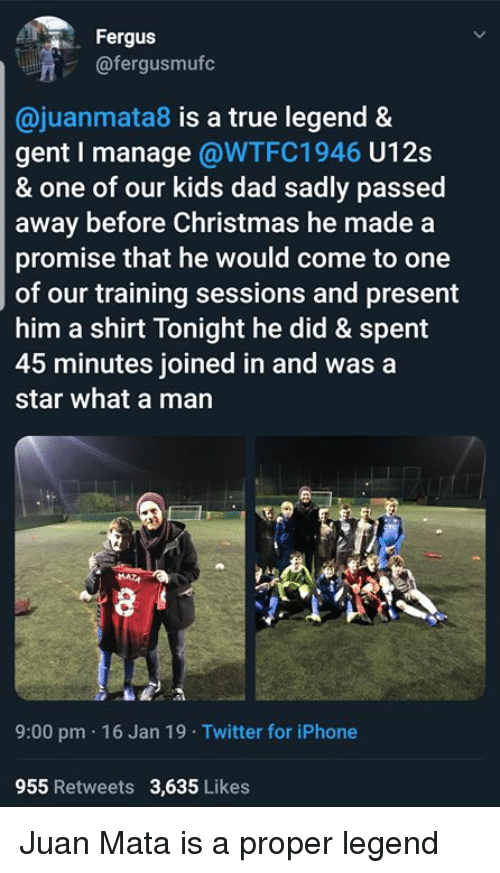 True Legend: Fergus  @fergusmufc  @juanmata8 is a true legend &  gent I manage @WTFC1946 U12s  & one of our kids dad sadly passed  away before Christmas he made a  promise that he would come to one  of our training sessions and present  him a shirt Tonight he did & spent  45 minutes joined in and was a  star what a man  9:00 pm 16 Jan 19 Twitter for iPhone  955 Retweets 3,635 Likes Juan Mata is a proper legend