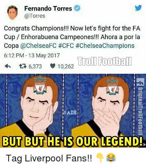 Fernando Torres: Fernando Torres  (a Torres  Congrats Champions!!! Now let's fight for the FA  Cup Enhorabuena Campeones!!! Ahora a por la  Copa  ChelseaFC #CFC #ChelseaChampions  6:12 PM 13 May 2017  Troll Football  t 6,373 10,262  LIVERPOOL  LIVERPOOL  HAZRi  BUT BUT HE IS OUR LEGEND! Tag Liverpool Fans!! 👇😂