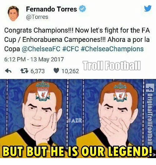 Fernando Torres: Fernando Torres  Torres  Congrats Champions!!! Now let's fight for the FA  Cup Enhorabuena Campeones!!! Ahora a por la  Copa  @ChelseaFC #CFC #ChelseaChampions  6:12 PM 13 May 2017  Troll Football  6,373 10,262  LIVERPOOL  LIVERPOOL  HAZRI  BUT BUT HE IS OUR  LEGEND!