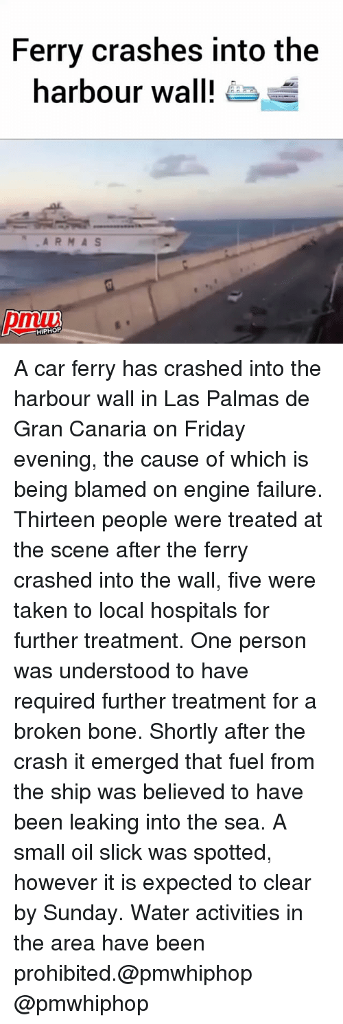into-the-sea: Ferry crashes into the  harbour wall!  HIPHOP A car ferry has crashed into the harbour wall in Las Palmas de Gran Canaria on Friday evening, the cause of which is being blamed on engine failure. Thirteen people were treated at the scene after the ferry crashed into the wall, five were taken to local hospitals for further treatment. One person was understood to have required further treatment for a broken bone. Shortly after the crash it emerged that fuel from the ship was believed to have been leaking into the sea. A small oil slick was spotted, however it is expected to clear by Sunday. Water activities in the area have been prohibited.@pmwhiphop @pmwhiphop