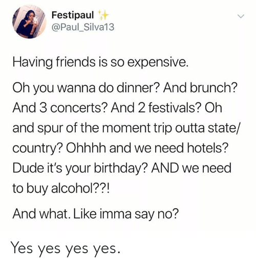 yes yes yes: Festipaul  @Paul_Silva13  Having friends is so expensive.  Oh you wanna do dinner? And brunch?  And 3 concerts? And 2 festivals? Oh  and spur of the moment trip outta state/  country? Ohhhh and we need hotels?  Dude it's your birthday? AND we need  to buy alcohol??!  And what. Like imma say no? Yes yes yes yes.