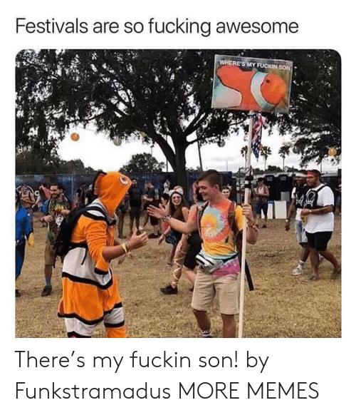 Dank, Fucking, and Memes: Festivals are so fucking awesome  WHERE'S MY FUCKIN SON There's my fuckin son! by Funkstramadus MORE MEMES