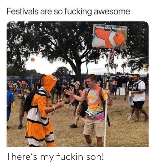 fucking awesome: Festivals are so fucking awesome  WHERE'S MY FUCKIN SON There's my fuckin son!
