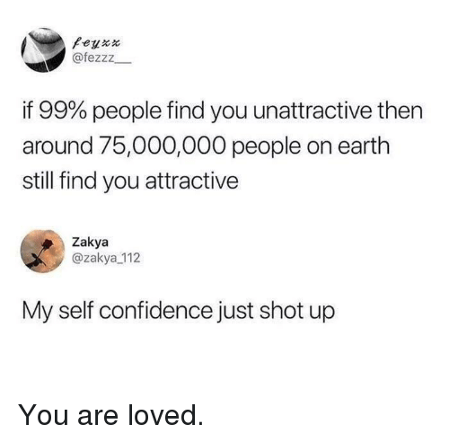 Confidence, Earth, and You: Feyxx  @fezzz  if 99% people find you unattractive then  around 75,000,000 people on earth  still find you attractive  Zakya  @zakya_112  My self confidence just shot up You are loved.