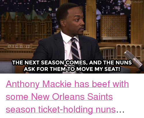 "New Orleans Saints: FFALLONTONIGHT  THE NEXT SEASONICOMES, AND THE NUNS  ASK FOR THEMITO, MOVE MY SEAT! <p><a href=""https://www.youtube.com/watch?v=bLTk7fUGl0A&amp;index=1&amp;list=UU8-Th83bH_thdKZDJCrn88g"" target=""_blank"">Anthony Mackie has beef with some New Orleans Saints season ticket-holding nuns</a>&hellip;<br/></p>"