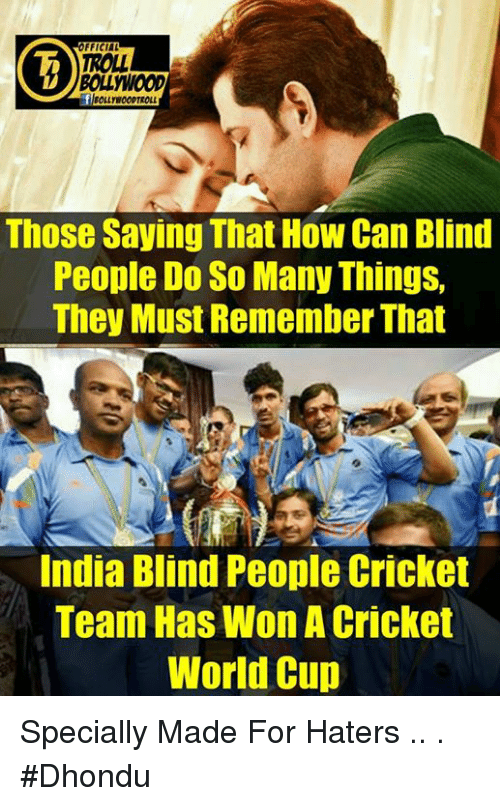 cricket world cup: FFICIAL  TROLL  BOLLWOOD  Those Saying That How Can Blind  People Do So Many Things,  They Must Remember That  India Blind People Cricket  Team Has Won A Cricket  World Cup Specially Made For Haters  ..  .  #Dhondu