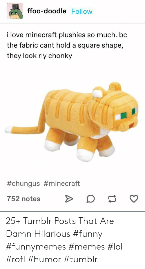 Funny, Lol, and Love: ffoo-doodle Follow  i love minecraft plushies so much. bc  the fabric cant hold a square shape,  they look rly chonky  #chungus #minecraft  752 notes 25+ Tumblr Posts That Are Damn Hilarious #funny #funnymemes #memes #lol #rofl #humor #tumblr