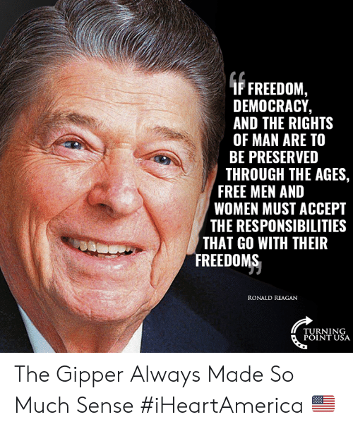 Memes, Free, and Women: (FFREEDOM,  DEMOCRACY,  AND THE RIGHTS  OF MAN ARE TO  BE PRESERVED  THROUGH THE AGES  FREE MEN AND  WOMEN MUST ACCEPT  THE RESPONSIBILITIES  THAT GO WITH THEIR  FREEDOMS  RONALD REAGAN  TURNING  POINT USA The Gipper Always Made So Much Sense #iHeartAmerica 🇺🇸