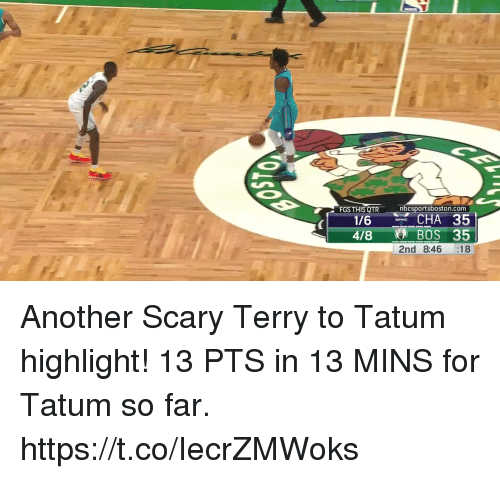 Memes, 🤖, and Another: FGS THIS QTR  nbcsportsboston.com  1/6  4/8BOS 35  2nd 8:46 18 Another Scary Terry to Tatum  highlight!   13 PTS in 13 MINS for Tatum so far. https://t.co/IecrZMWoks