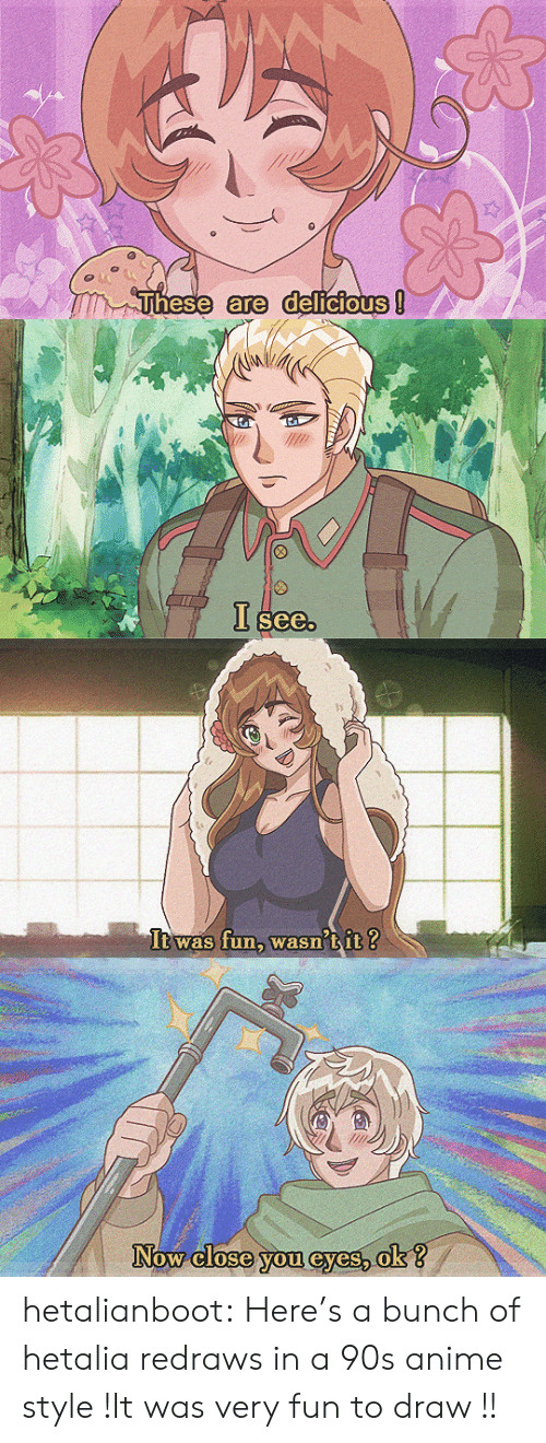 hetalia: Fhese are delicioUS   See   It was fun, wasn'tit ?   Now close you @yes, ok?  ow Close.you evesok hetalianboot:  Here's a bunch of hetalia redraws in a 90s anime style !It was very fun to draw   !!