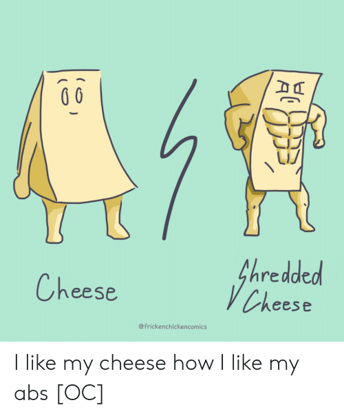 How, Cheese, and Abs: fhredded  VCheese  Cheese  @frickenchickencomics I like my cheese how I like my abs [OC]