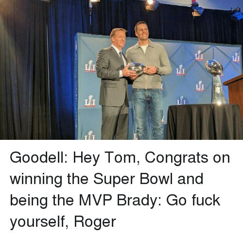 Congrations: fi fi Goodell: Hey Tom, Congrats on winning the Super Bowl and being the MVP Brady: Go fuck yourself, Roger