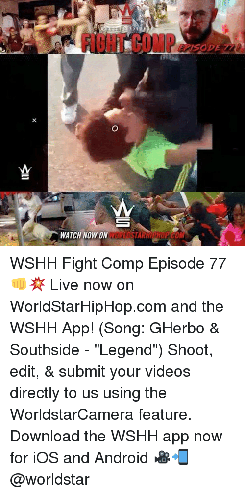 "downloader: FI8HT COMP  WATCH NOW ON WSHH Fight Comp Episode 77 👊💥 Live now on WorldStarHipHop.com and the WSHH App! (Song: GHerbo & Southside - ""Legend"") Shoot, edit, & submit your videos directly to us using the WorldstarCamera feature. Download the WSHH app now for iOS and Android 🎥📲 @worldstar"