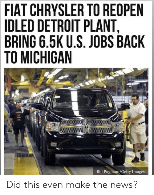 Detroit, News, and Chrysler: FIAT CHRYSLER TO REOPEN  IDLED DETROIT PLANT  BRING 6.5K U.S. JOBS BACK  TO MICHIGAN  Bill Pugliano/Getty Images Did this even make the news?