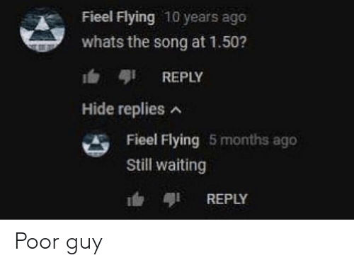 Waiting..., Song, and 10 Years: Fieel Flying 10 years ago  whats the song at 1.50?  b REPLY  Hide replies  Fieel Flying 5 months ago  Still waiting  REPLY Poor guy