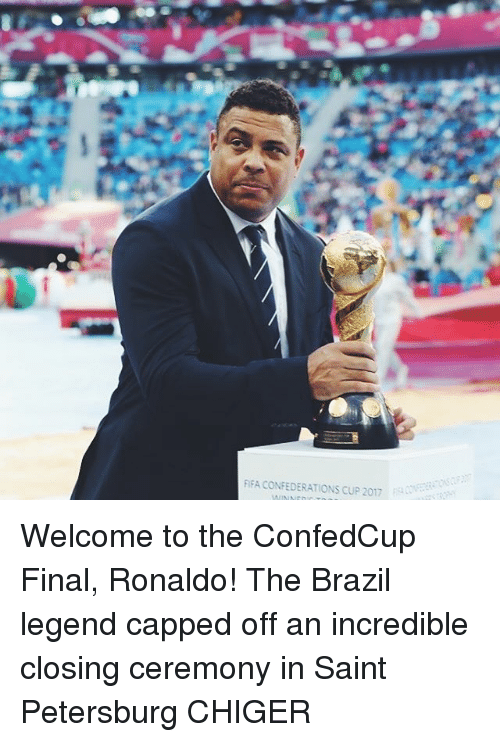 Fifa, Memes, and Brazil: FIFA CONFEDERATIONS CUP 2017 Welcome to the ConfedCup Final, Ronaldo! The Brazil legend capped off an incredible closing ceremony in Saint Petersburg CHIGER