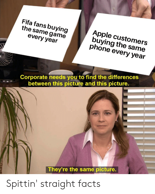 Apple, Facts, and Fifa: Fifa fans buying  the same game  every year  Apple customers  buying the same  phone every year  Corporate needs you to find the differences  between this picture and this picture.  They're the same picture. Spittin' straight facts