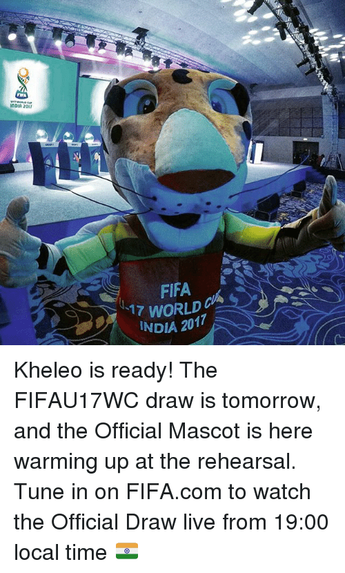 Fifa 17: FIFA  InDIA 2017  FIFA  17 WORLD  INDIA 2017 Kheleo is ready! The FIFAU17WC draw is tomorrow, and the Official Mascot is here warming up at the rehearsal. Tune in on FIFA.com to watch the Official Draw live from 19:00 local time 🇮🇳